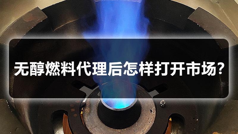 无醇燃料代理后怎样打开市场?